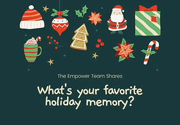 "The Empower Team Shares: ""What's Your Fav Holiday Memory?"""